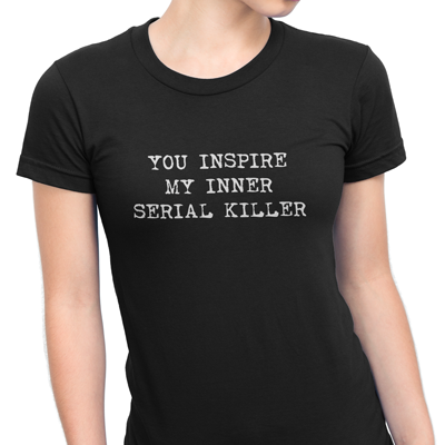 you inspire my inner serial killer